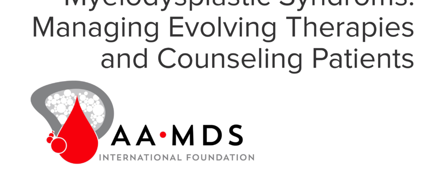 The Many Faces of Myelodysplastic Syndroms: Managing Evolving Therapies and Counseling Patients